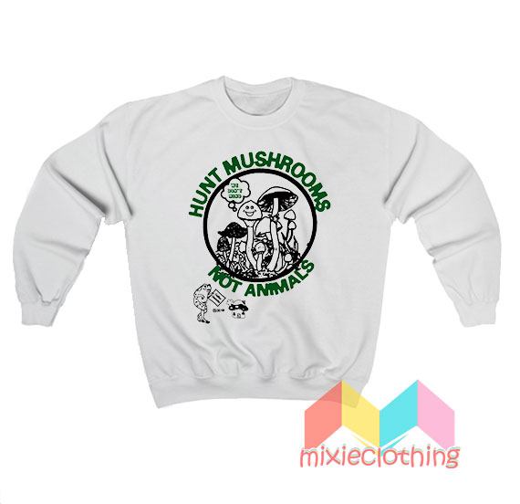 Hunt Mushrooms Not Animals Sweatshirt